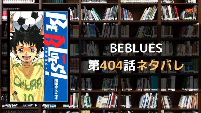 BEBLUES 第404話ネタバレ